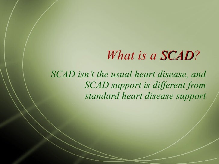 What is a  SCAD ? SCAD isn't the usual heart disease, and SCAD support is different from standard heart disease support