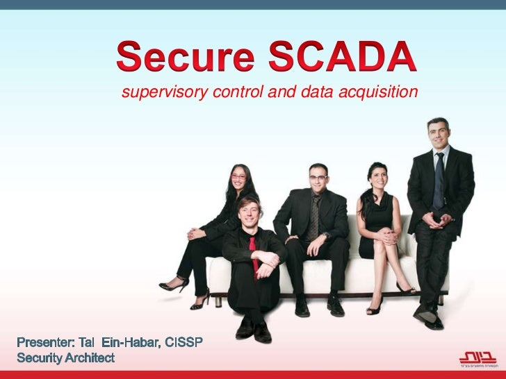 Secure SCADA<br />supervisory control and data acquisition<br />Presenter: Tal  Ein-Habar, CISSP<br />Security Architect<b...