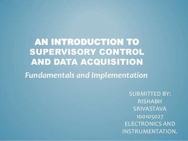AN INTRODUCTION TO SUPERVISORY CONTROL AND DATA ACQUISITION Fundamentals and Implementation SUBMITTED BY: RISHABH SRIVASTA...