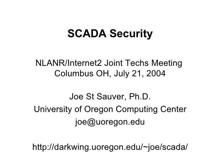 SCADA Security NLANR/Internet2 Joint Techs Meeting  Columbus OH, July 21, 2004 Joe St Sauver, Ph.D. University of Oregon C...