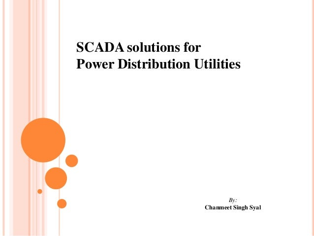 SCADA solutions forPower Distribution Utilities                            By:                     Chanmeet Singh Syal