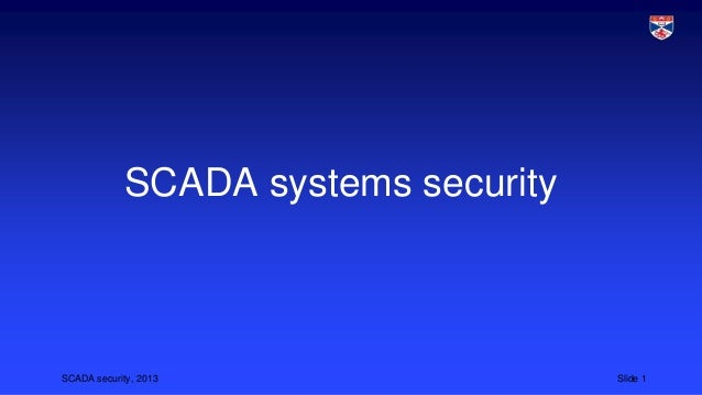 SCADA security, 2013 Slide 1 SCADA systems security