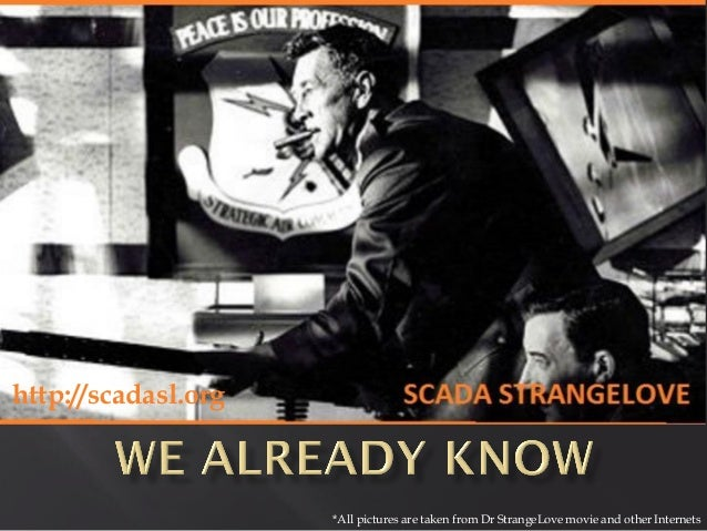 http://scadasl.org  *All pictures are taken from Dr StrangeLove movie and other Internets