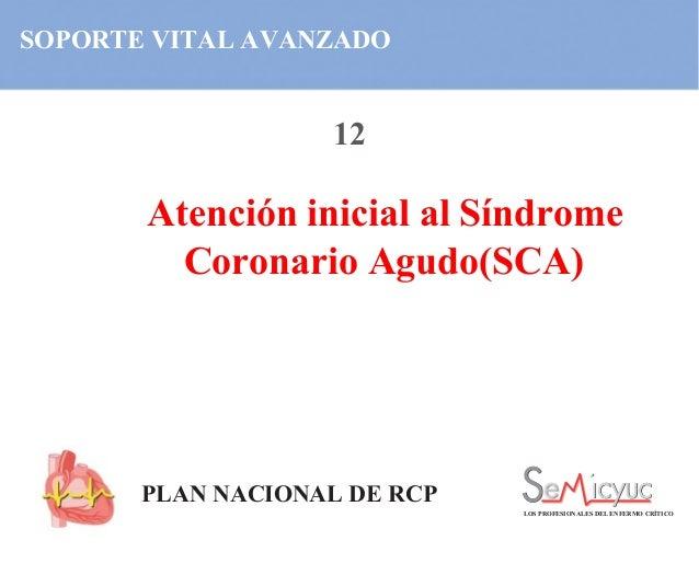 SOPORTE VITAL AVANZADO Atención inicial al Síndrome Coronario Agudo(SCA) PLAN NACIONAL DE RCP LOS PROFESIONALES DEL ENFERM...