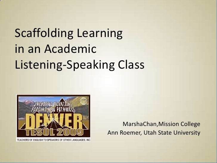 Scaffolding Learning in an Academic Listening-Speaking Class                          MarshaChan,Mission College          ...