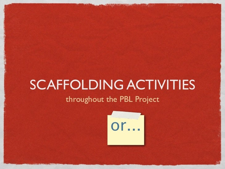 SCAFFOLDING ACTIVITIES    throughout the PBL Project                or...