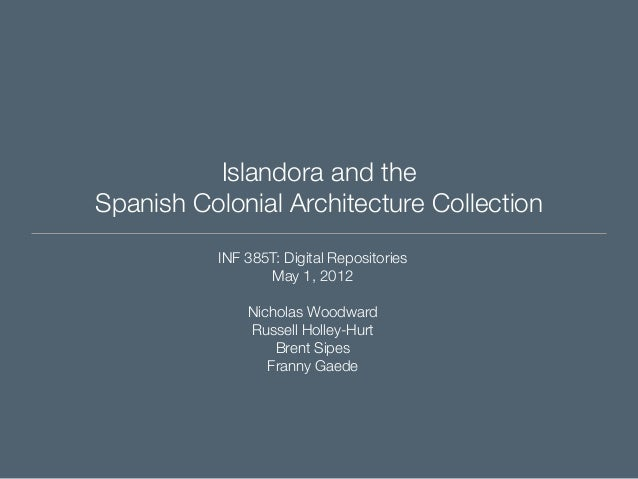 Islandora and the Spanish Colonial Architecture Collection INF 385T: Digital Repositories May 1, 2012 Nicholas Woodward Ru...