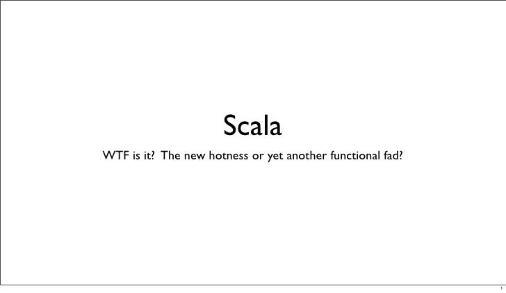 Scala WTF is it? The new hotness or yet another functional fad?                                                           ...