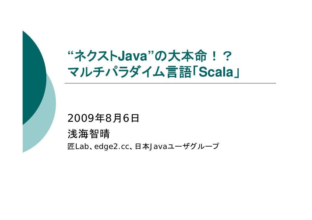 """""""ネクストJava""""の大本命!? マルチパラダイム言語「Scala」   2009年8月6日 浅海智晴 匠Lab、edge2.cc、日本Javaユーザグループ"""