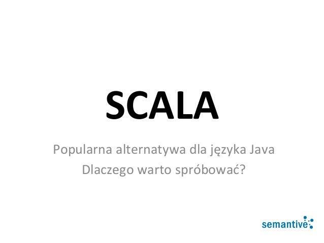 SCALA   Popularna  alternatywa  dla  języka  Java   Dlaczego  warto  spróbować?