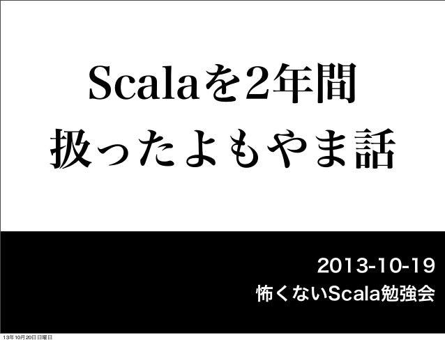 Scalaを2年間 扱ったよもやま話 2013-10-19 怖くないScala勉強会 13年10月20日日曜日