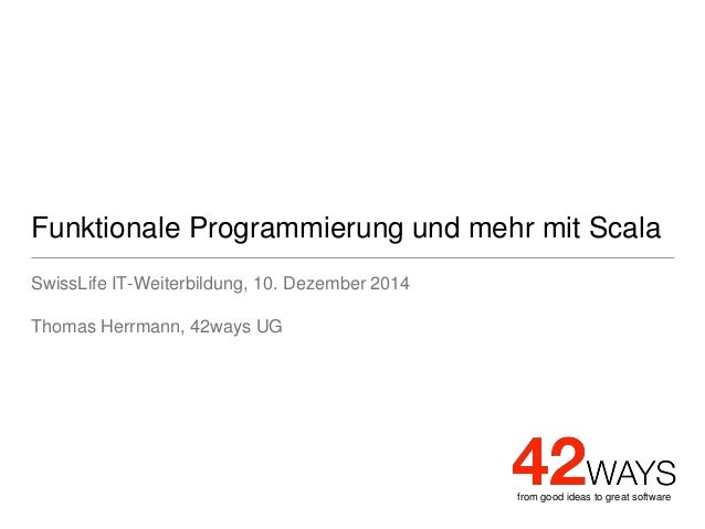 from good ideas to great software Funktionale Programmierung und mehr mit Scala SwissLife IT-Weiterbildung, 10. Dezember 2...
