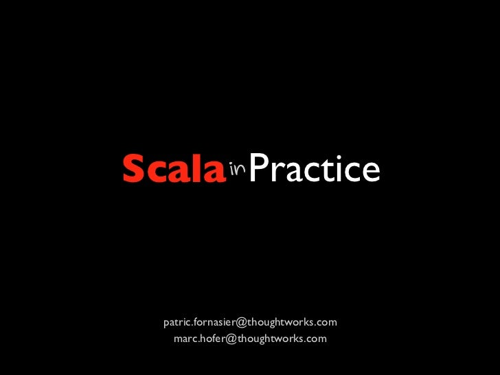 Scala Practicein  patric.fornasier@thoughtworks.com    marc.hofer@thoughtworks.com