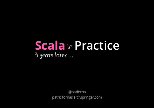 Scala in-practice-3-years by Patric Fornasier, Springr, presented at Pune Scala Symposium 2014, ThoughtWorks