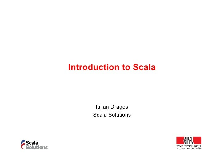 Introduction to Scala      Iulian Dragos     Scala Solutions