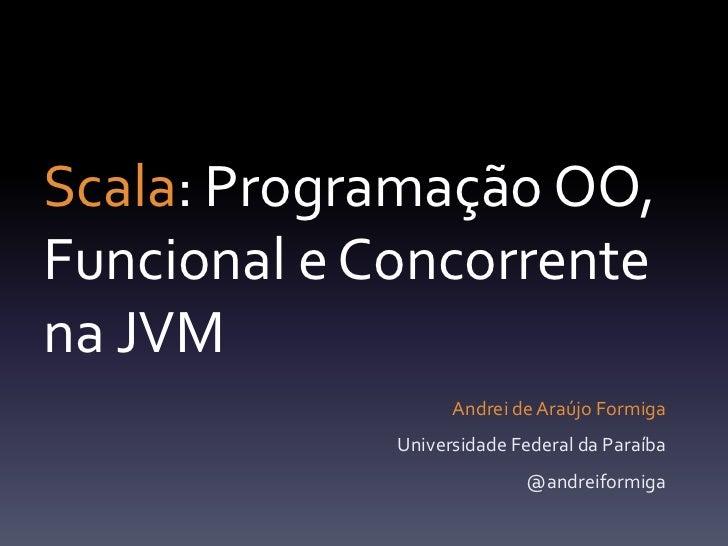 Scala: Programação OO, Funcional e Concorrentena JVM<br />Andrei de Araújo Formiga<br />Universidade Federal da Paraíba<br...