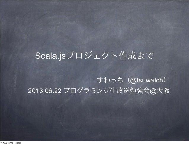 Scala.jsプロジェクト作成まですわっち(@tsuwatch)2013.06.22 プログラミング生放送勉強会@大阪13年6月23日日曜日