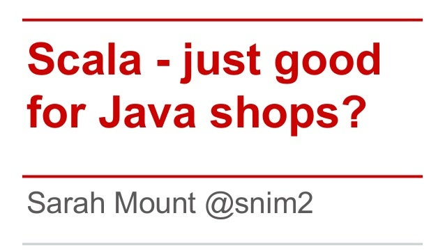 Scala - just good for Java shops? Sarah Mount @snim2