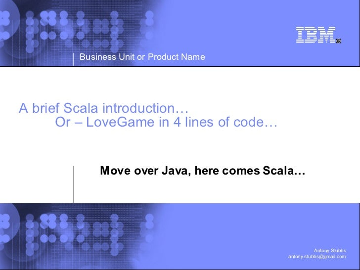 A brief Scala introduction… Or – LoveGame in 4 lines of code… Move over Java, here comes Scala…