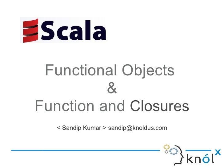 Functional Objects          &Function and Closures   < Sandip Kumar > sandip@knoldus.com