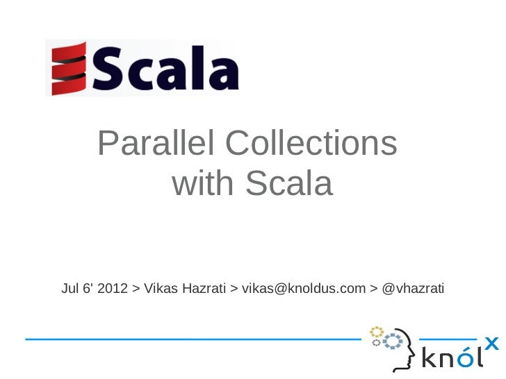 Parallel Collections         with ScalaJul 6 2012 > Vikas Hazrati > vikas@knoldus.com > @vhazrati