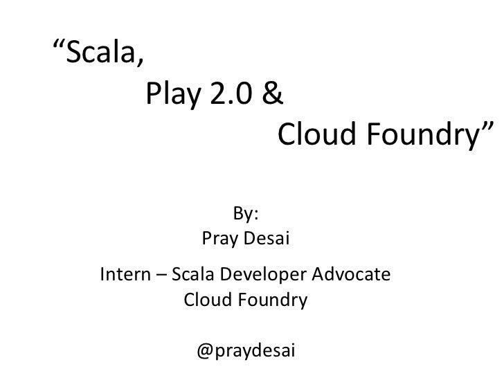 """Scala,       Play 2.0 &                 Cloud Foundry""                 By:              Pray Desai   Intern – Scala Devel..."