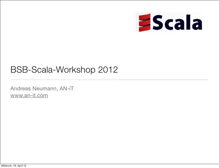 BSB-Scala-Workshop 2012       Andreas Neumann, AN-iT       www.an-it.comMittwoch, 18. April 12