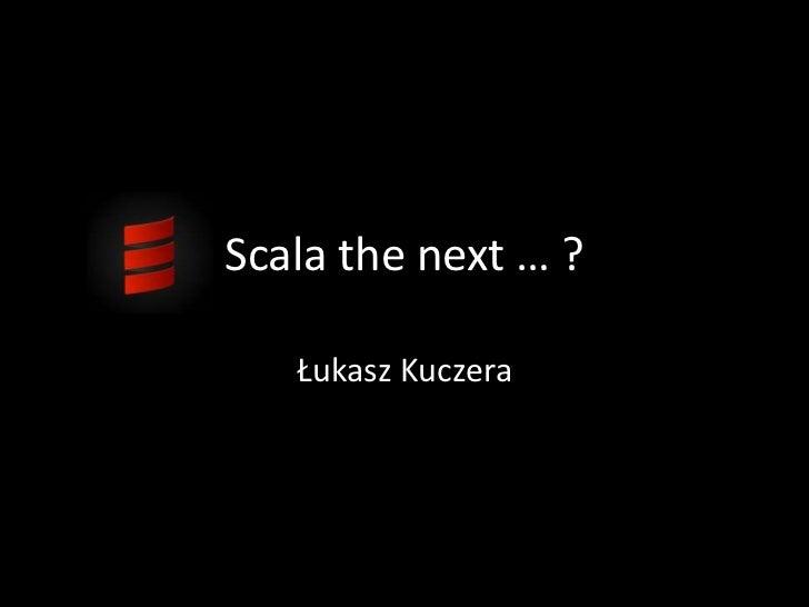 Scala the next … ?<br />ŁukaszKuczera<br />