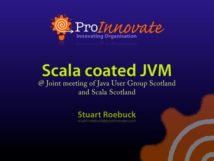 Scala coated JVM @ Joint meeting of Java User Group Scotland             and Scala Scotland               Stuart Roebuck  ...