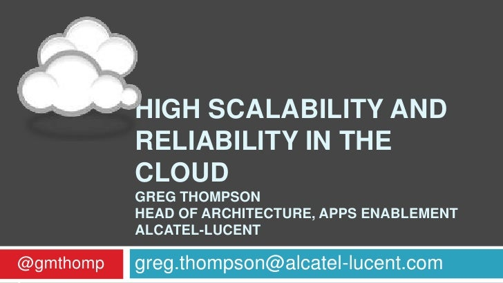 HIGH SCALABILITY AND           RELIABILITY IN THE           CLOUD           GREG THOMPSON           HEAD OF ARCHITECTURE, ...