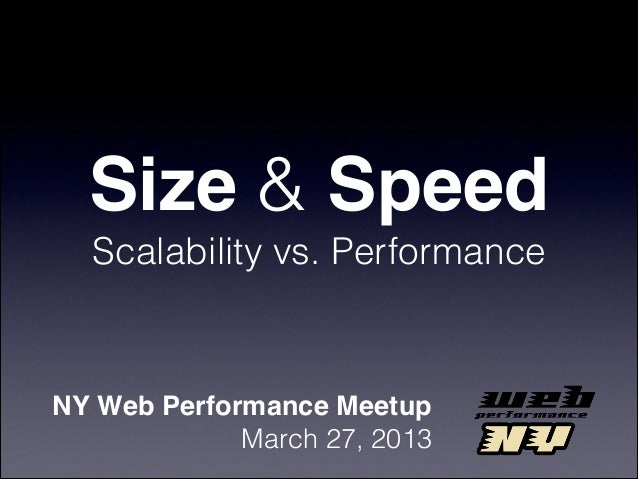 Size & Speed  Scalability vs. PerformanceNY Web Performance Meetup             March 27, 2013