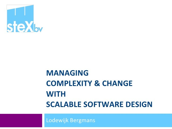 MANAGING  COMPLEXITY & CHANGE WITH  SCALABLE SOFTWARE DESIGN Lodewijk Bergmans