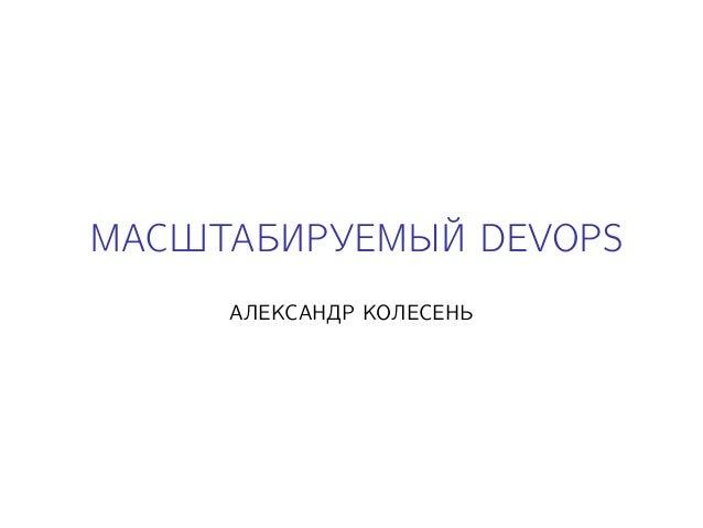 МАСШТАБИРУЕМЫЙ DEVOPS АЛЕКСАНДР КОЛЕСЕНЬ