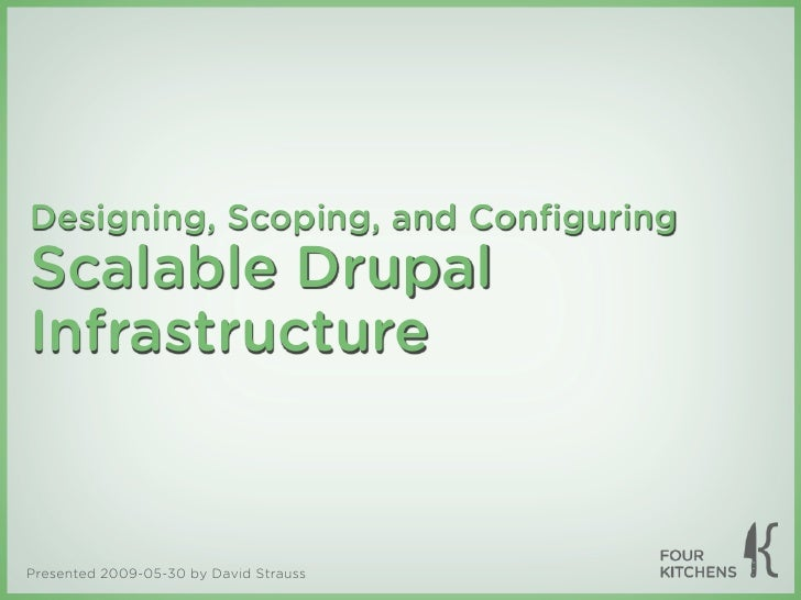 Designing, Scoping, and Configuring Scalable Drupal Infrastructure   Presented 2009-05-30 by David Strauss