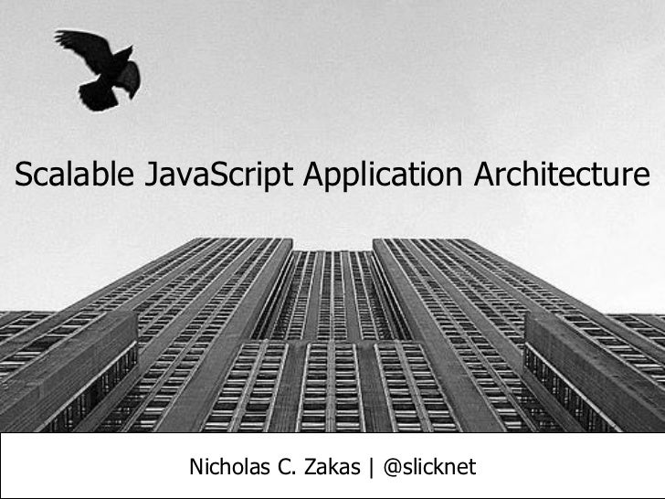 Scalable JavaScript Application Architecture            Nicholas C. Zakas | @slicknet