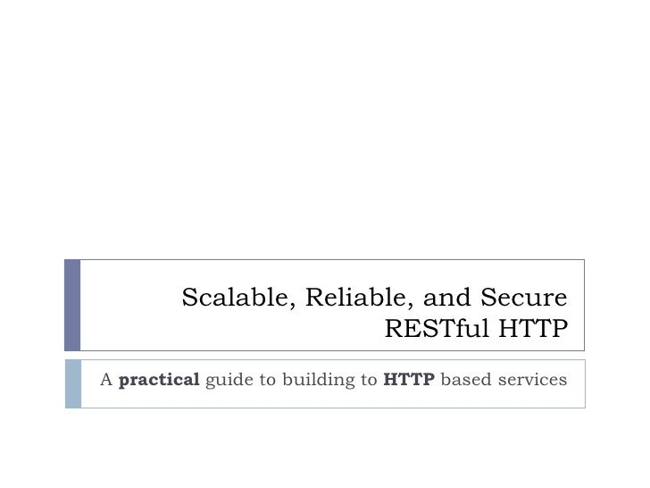 Scalable, Reliable, and Secure RESTful HTTP A  practical  guide to building to  HTTP  based services