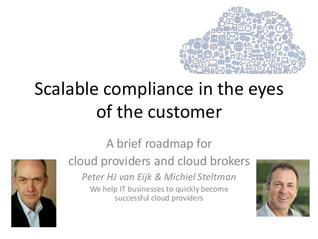 Scalable compliance in the eyesof the customerA brief roadmap forcloud providers and cloud brokersPeter HJ van Eijk & Mich...