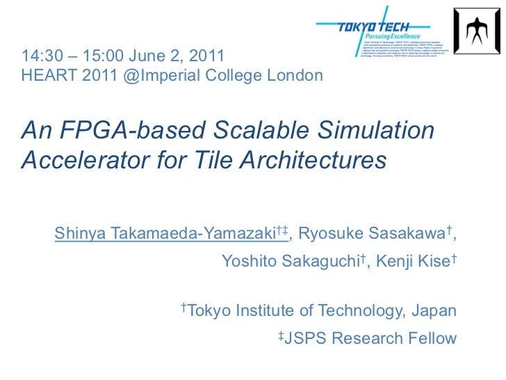 14:30 – 15:00 June 2, 2011HEART 2011 @Imperial College LondonAn FPGA-based Scalable SimulationAccelerator for Tile Archite...