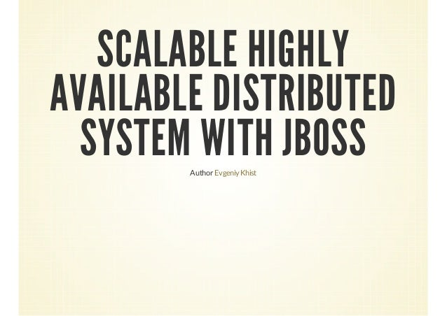 SCALABLE HIGHLY AVAILABLE DISTRIBUTED SYSTEM WITH JBOSS Author Evgeniy Khist