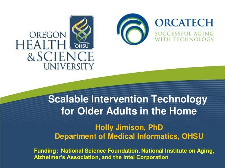 Scalable Intervention Technology       for Older Adults in the Home                 Holly Jimison, PhD       Department of...