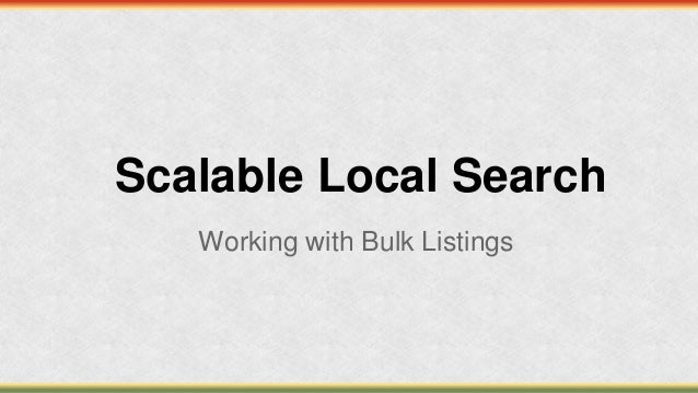 Scalable Local SearchWorking with Bulk Listings
