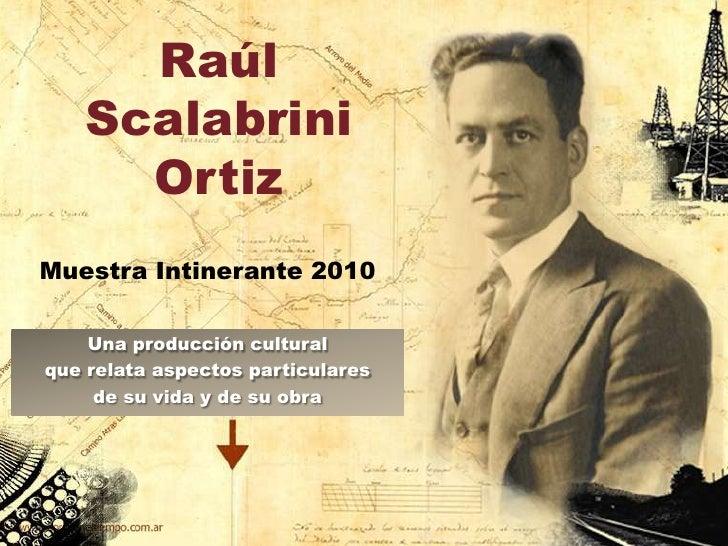 Raúl ScalabriniOrtiz<br />Muestra Intinerante 2010<br />Una producción cultural<br />que relata aspectos particulares<br /...