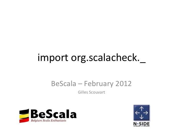 import org.scalacheck._  BeScala – February 2012         Gilles Scouvart