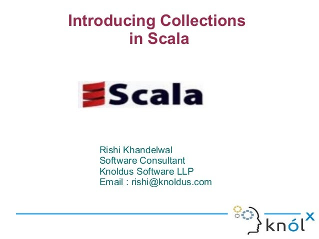 Introducing Collections        in Scala    Rishi Khandelwal    Software Consultant    Knoldus Software LLP    Email : rish...