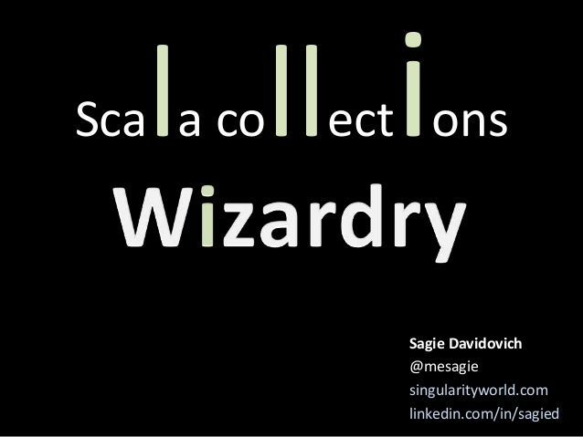 Scala collections Sagie Davidovich @mesagie singularityworld.com linkedin.com/in/sagied
