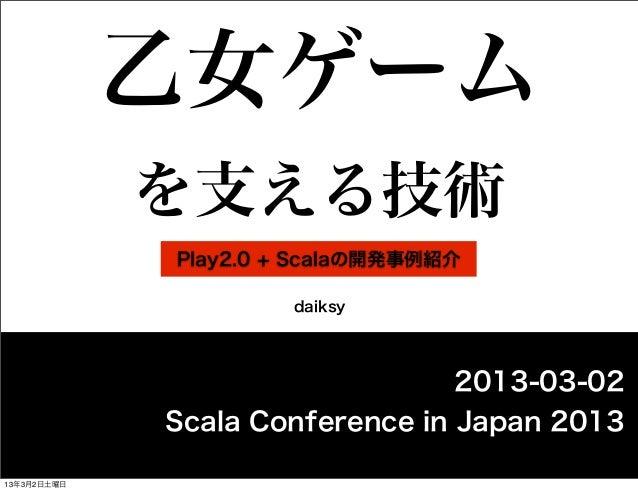 乙女ゲーム             を支える技術             Play2.0 + Scalaの開発事例紹介                      daiksy                                 20...