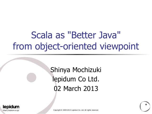 "Scala as ""Better Java""             from object-oriented viewpoint                         Shinya Mochizuki                ..."