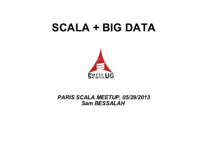 SCALA + BIG DATA PARIS SCALA MEETUP, 05/29/2013 Sam BESSALAH