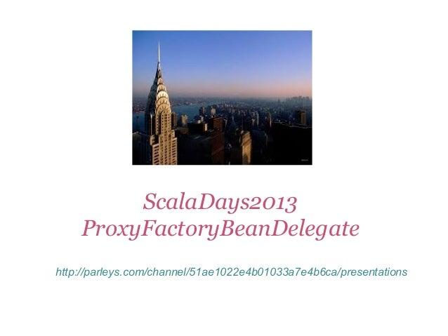 ScalaDays2013 ProxyFactoryBeanDelegate http://parleys.com/channel/51ae1022e4b01033a7e4b6ca/presentations
