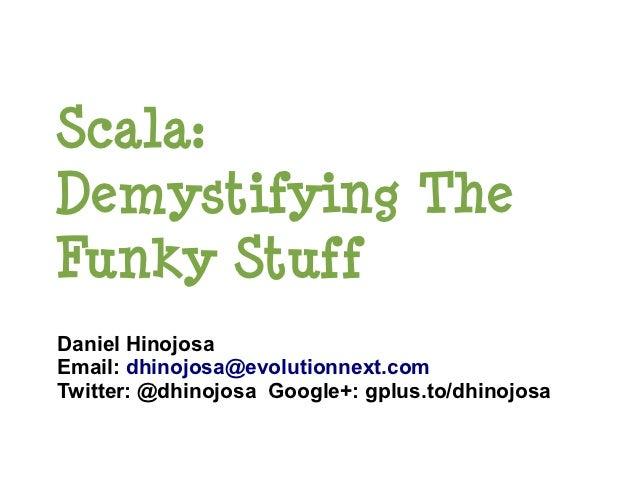 Scala:Demystifying TheFunky StuffDaniel HinojosaEmail: dhinojosa@evolutionnext.comTwitter: @dhinojosa Google+: gplus.to/dh...